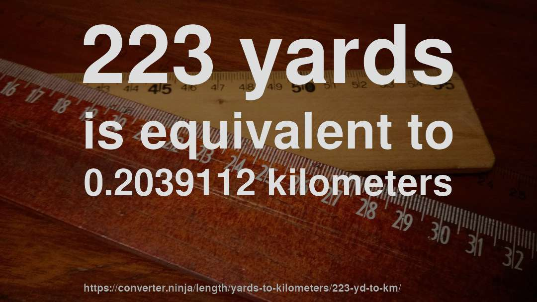 223 yards is equivalent to 0.2039112 kilometers