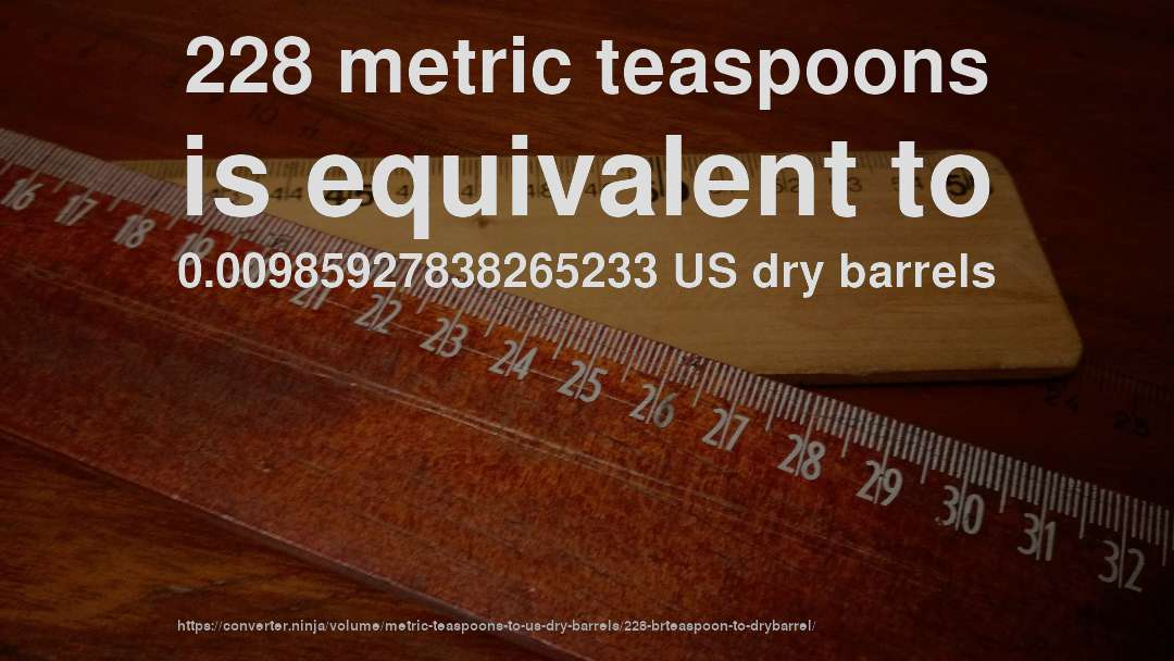 228 metric teaspoons is equivalent to 0.00985927838265233 US dry barrels