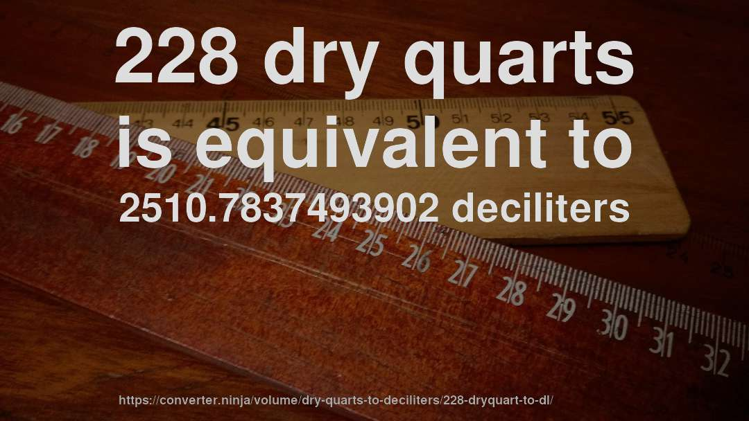 228 dry quarts is equivalent to 2510.7837493902 deciliters