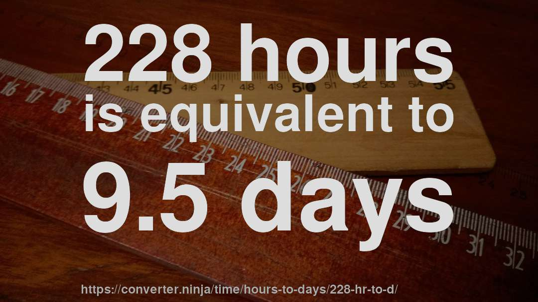 228 hours is equivalent to 9.5 days