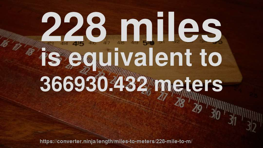 228 miles is equivalent to 366930.432 meters