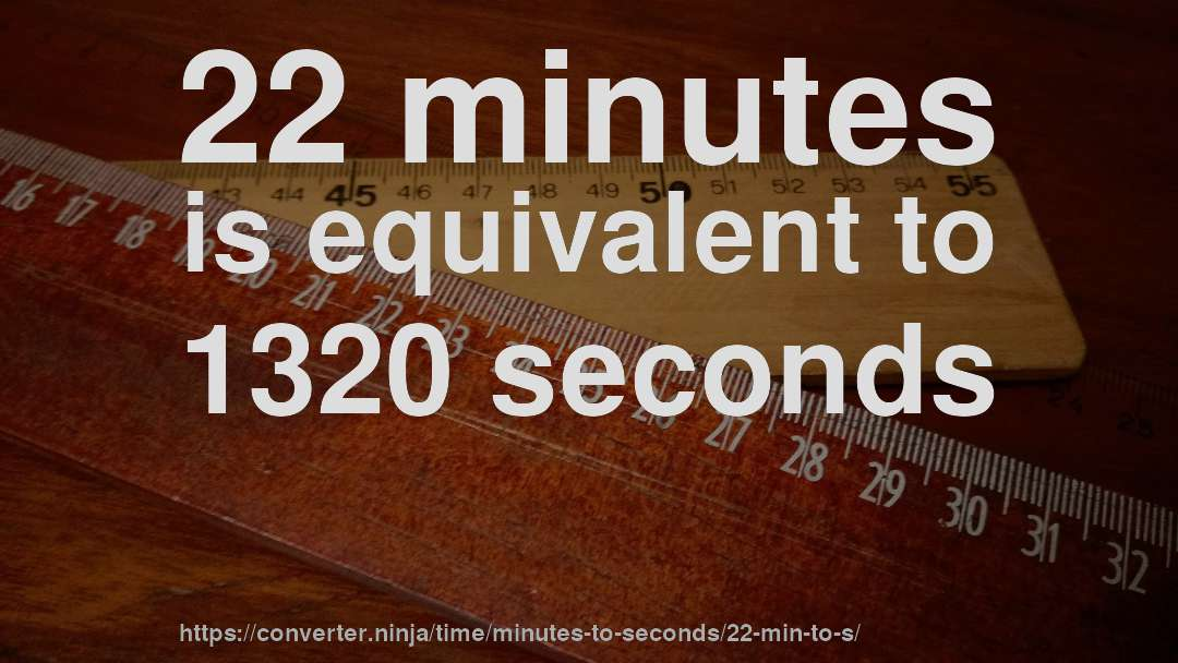 22 minutes is equivalent to 1320 seconds