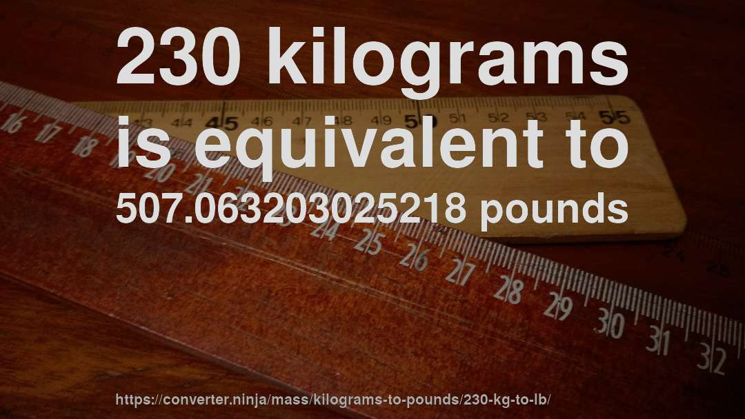 230 Kilograms Is Equivalent To 507 063203025218 Pounds