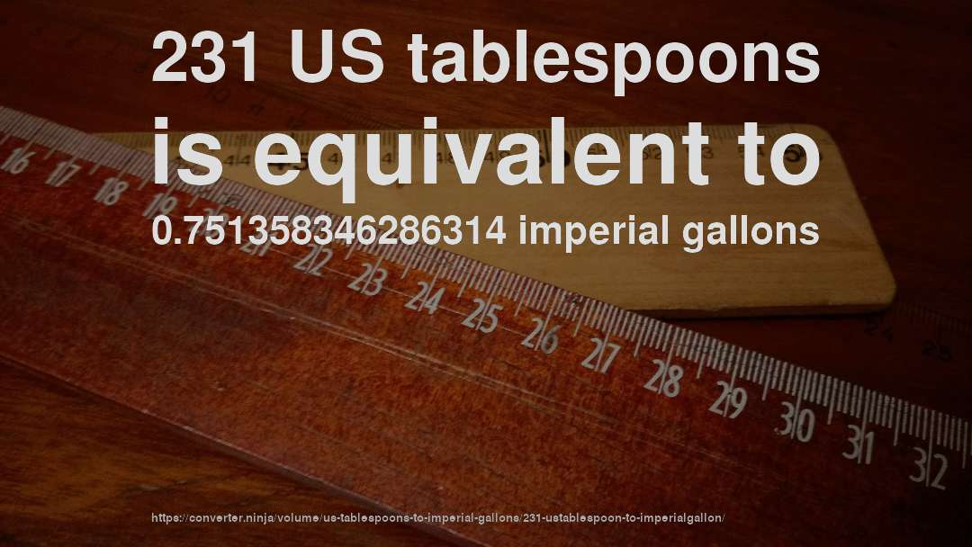 231 US tablespoons is equivalent to 0.751358346286314 imperial gallons