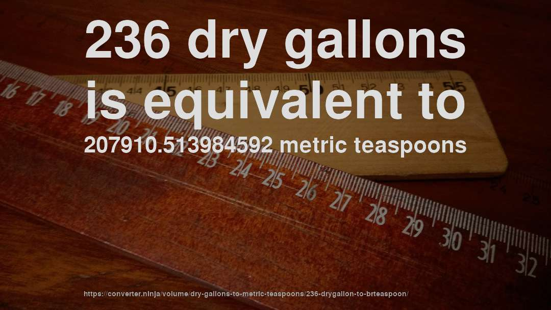 236 dry gallons is equivalent to 207910.513984592 metric teaspoons