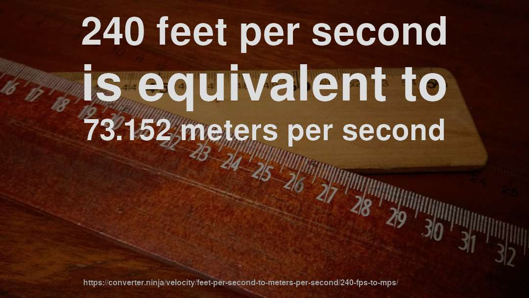 240 feet per second is equivalent to 73.152 meters per second