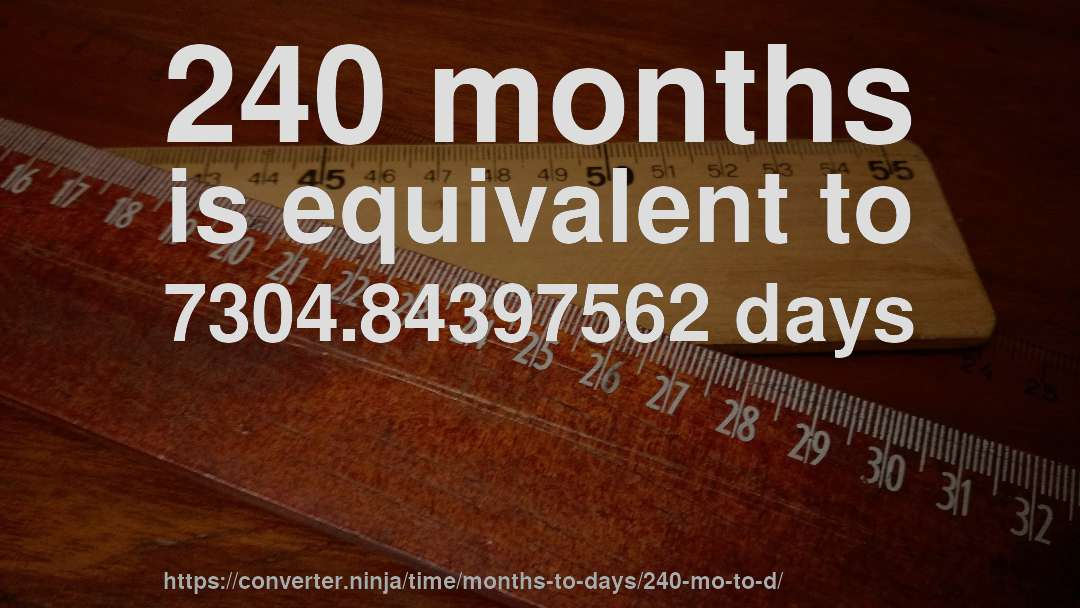 240 months is equivalent to 7304.84397562 days