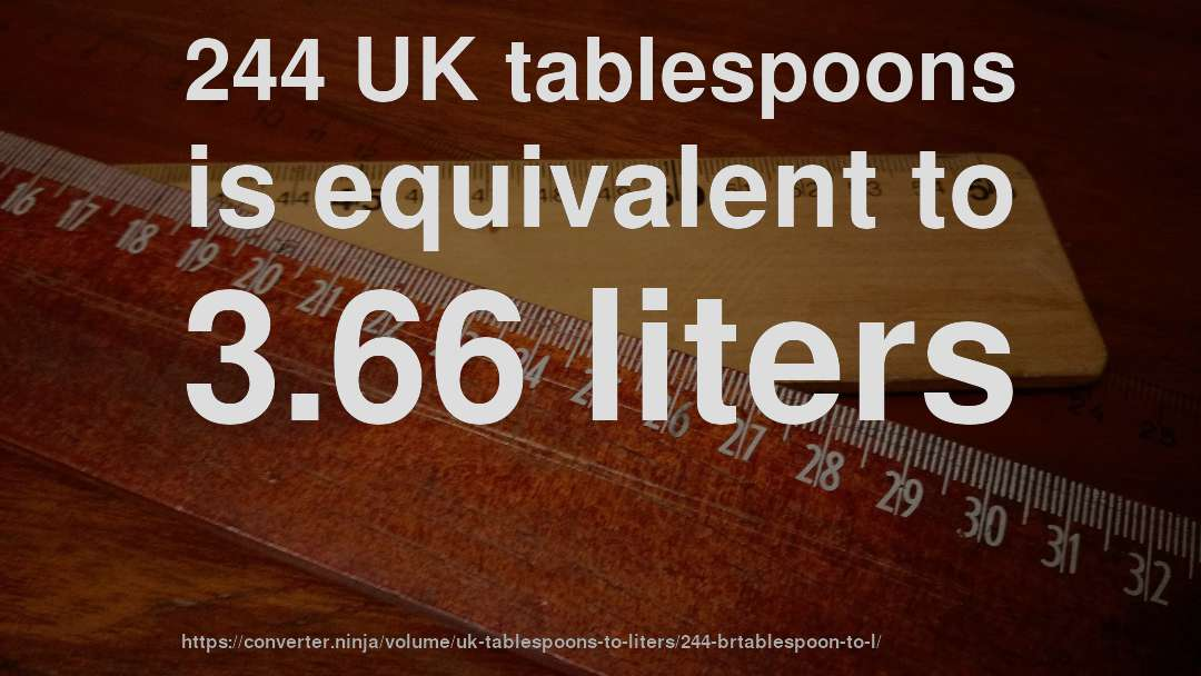 244 UK tablespoons is equivalent to 3.66 liters