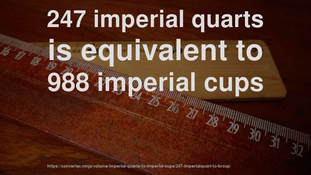 247 imperial quarts is equivalent to 988 imperial cups