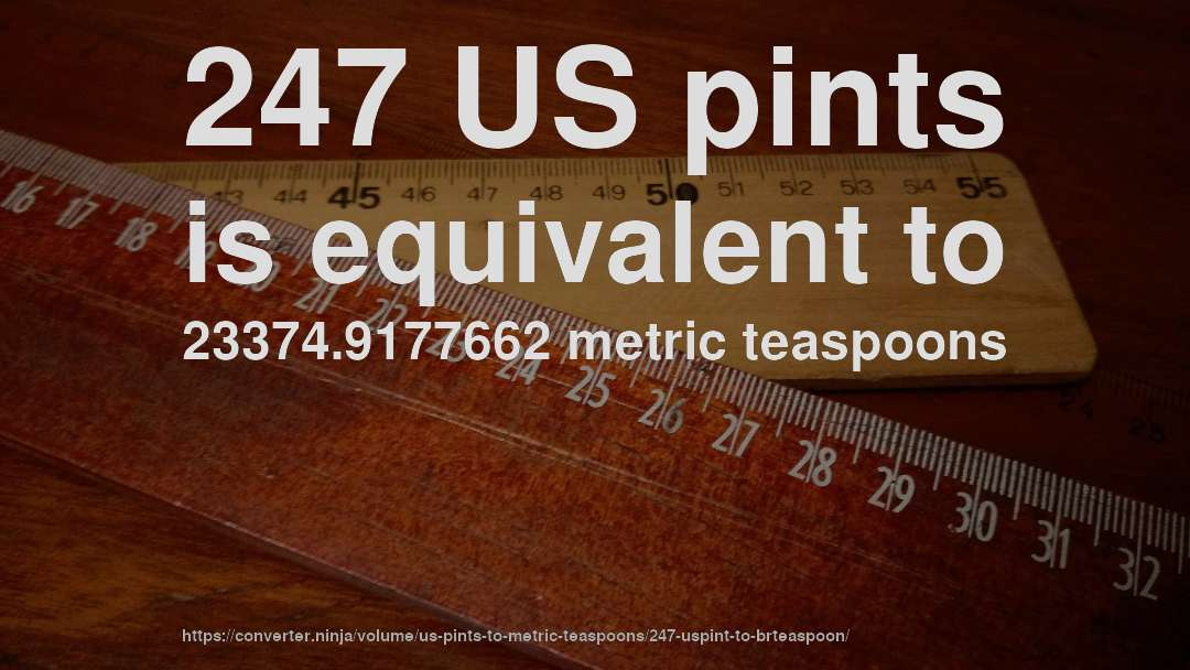 247 US pints is equivalent to 23374.9177662 metric teaspoons
