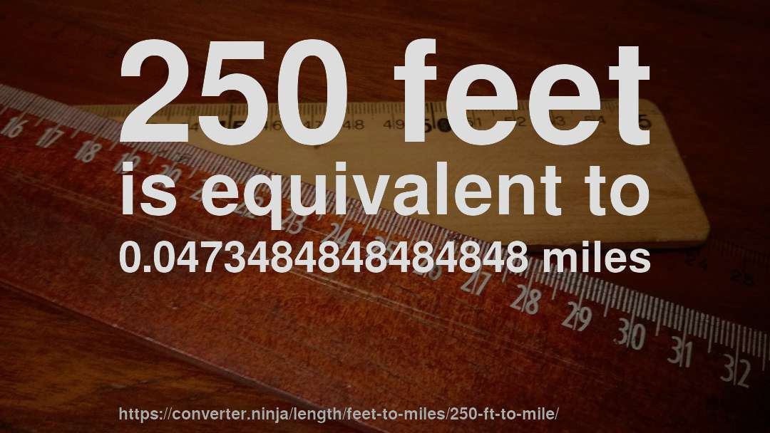 250 feet is equivalent to 0.0473484848484848 miles