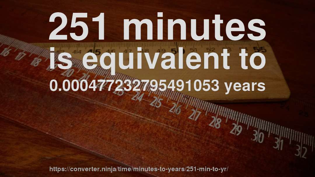 251 minutes is equivalent to 0.000477232795491053 years