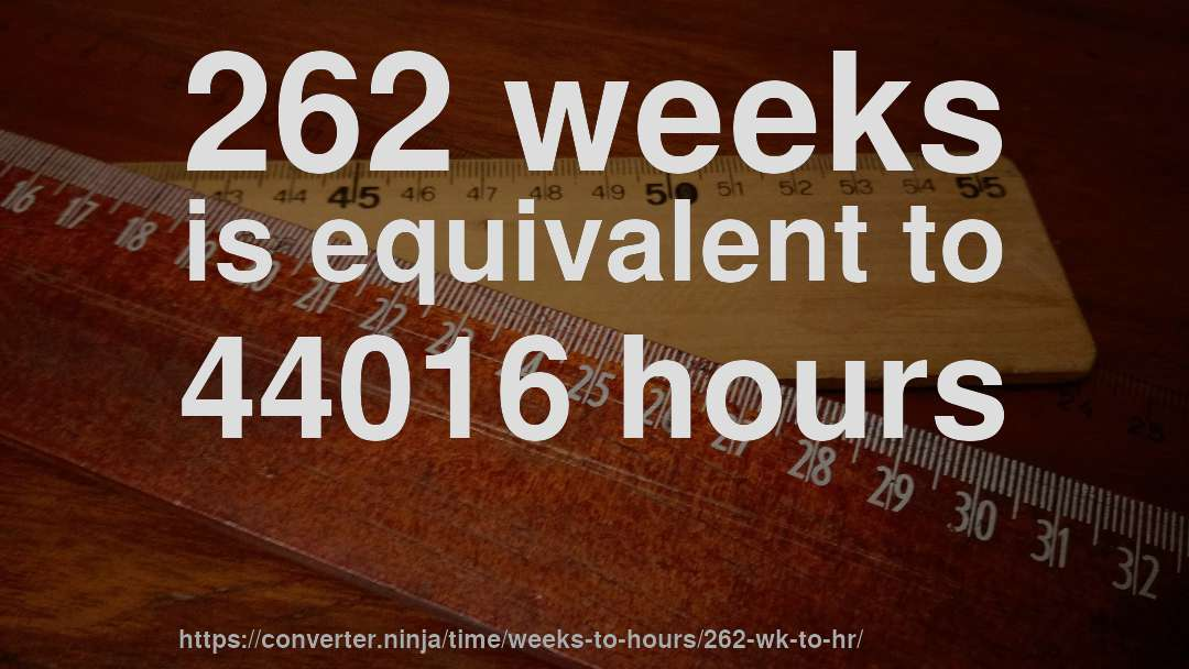 262 weeks is equivalent to 44016 hours