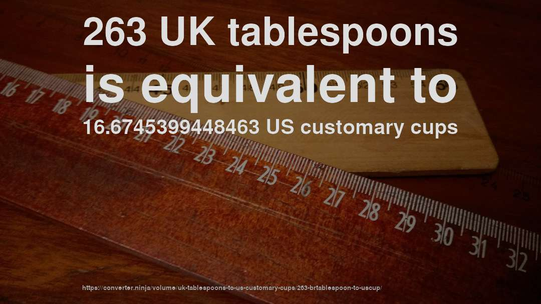 263 UK tablespoons is equivalent to 16.6745399448463 US customary cups