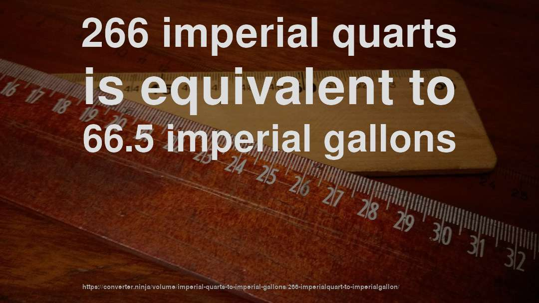 266 imperial quarts is equivalent to 66.5 imperial gallons