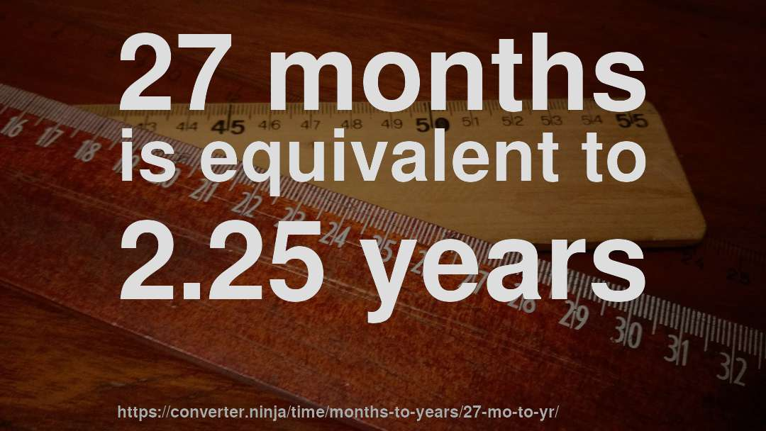 27 months is equivalent to 2.25 years