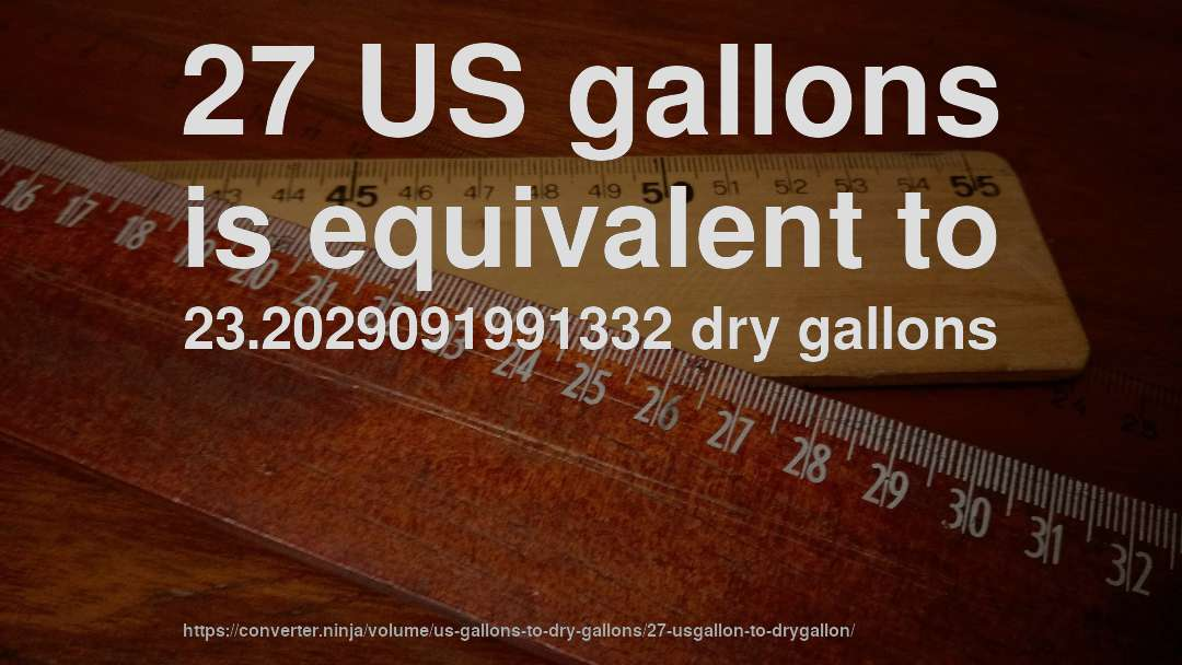 27 US gallons is equivalent to 23.2029091991332 dry gallons
