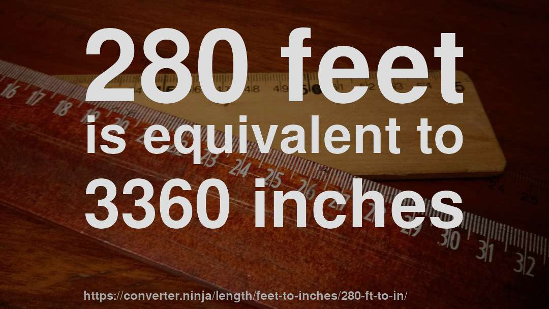 280 feet is equivalent to 3360 inches