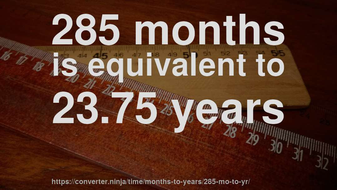 285 months is equivalent to 23.75 years