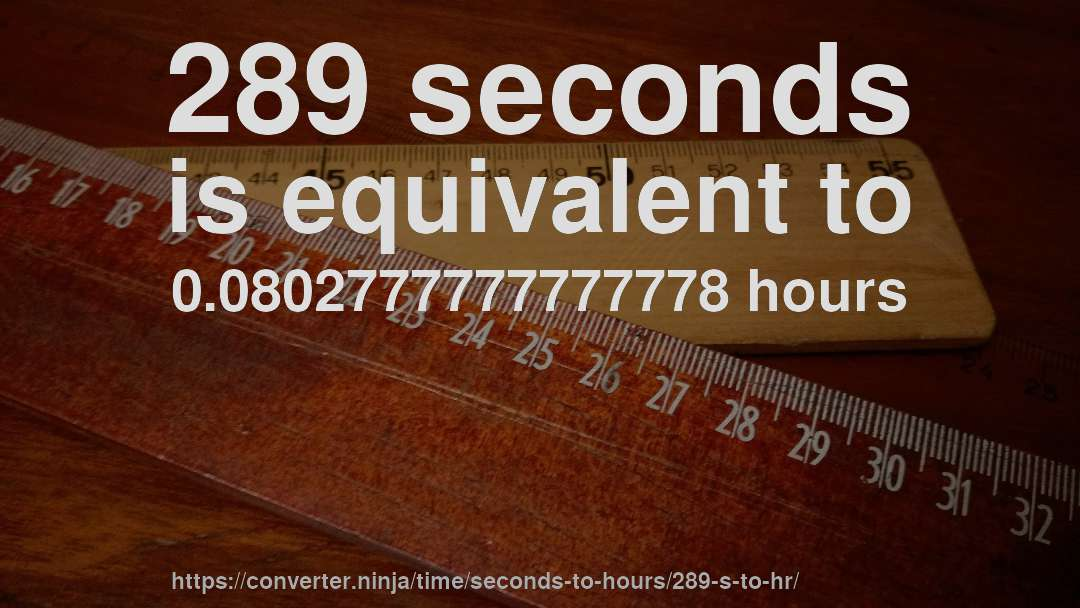 289 seconds is equivalent to 0.0802777777777778 hours