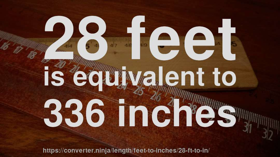28 feet is equivalent to 336 inches