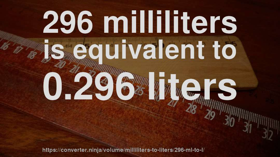 296 milliliters is equivalent to 0.296 liters