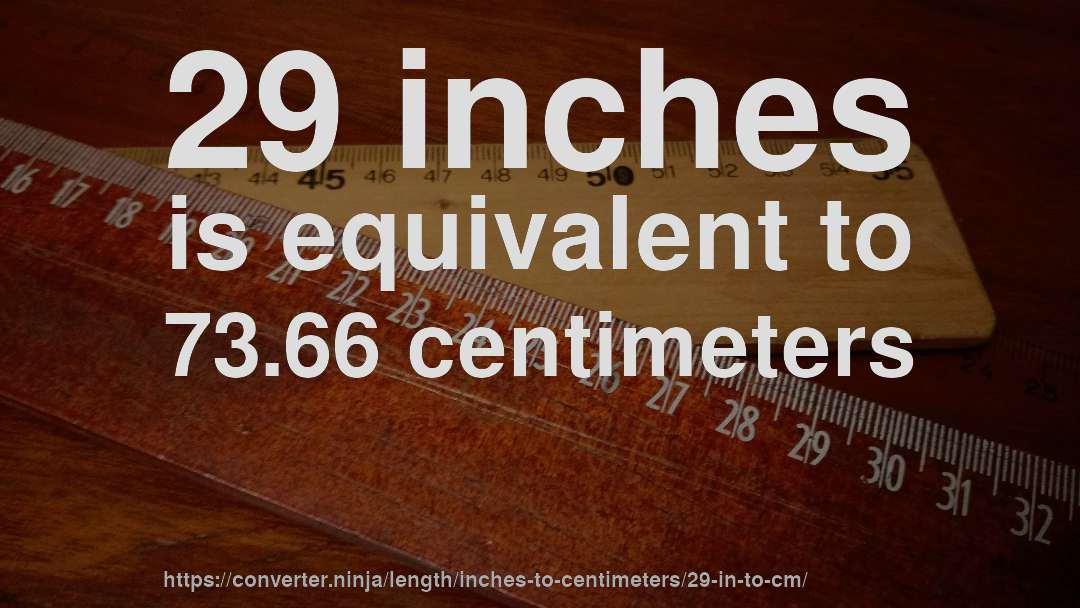 29 Inches Is Equivalent To 73 66 Centimeters