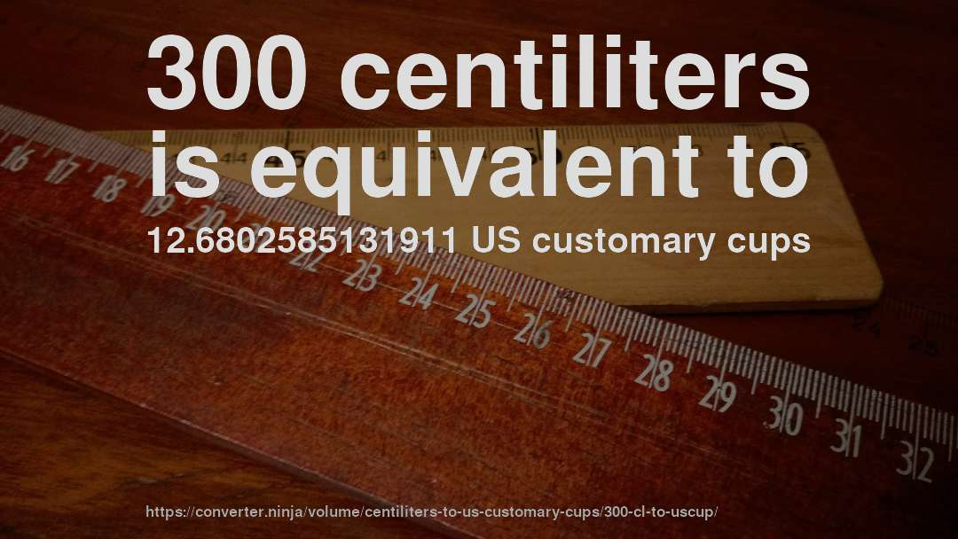 300 centiliters is equivalent to 12.6802585131911 US customary cups