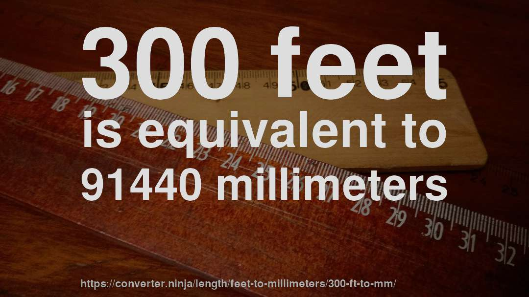 300 feet is equivalent to 91440 millimeters