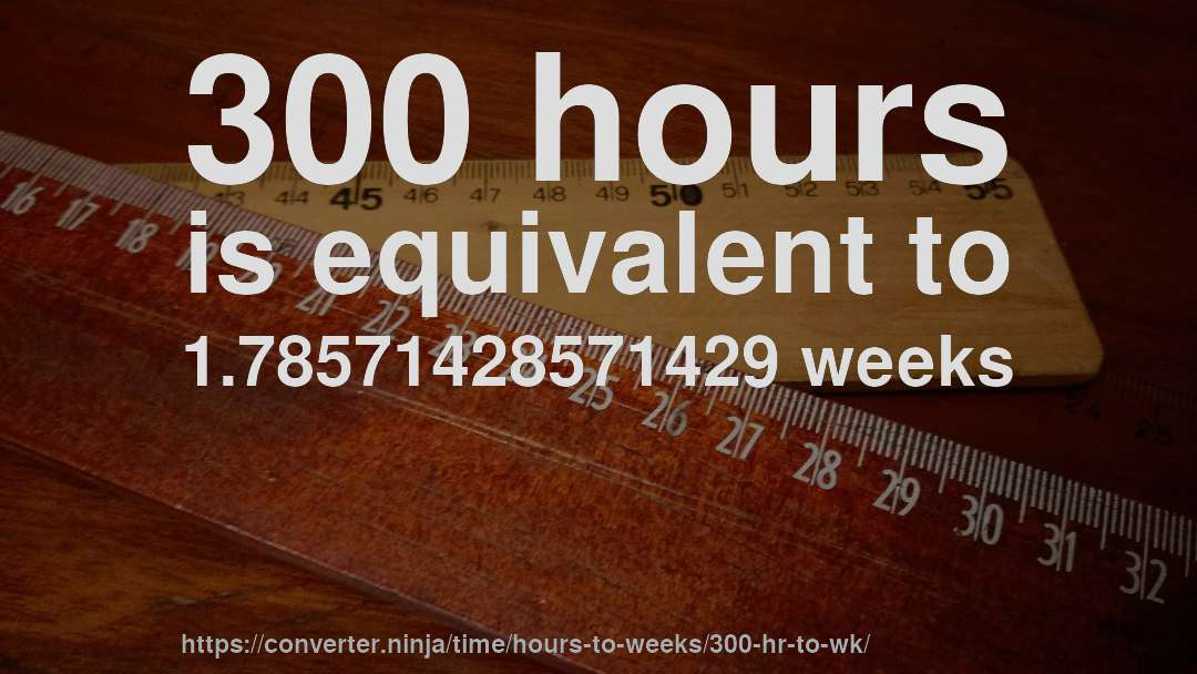 300 Hours Is Equivalent To 1 78571428571429 Weeks