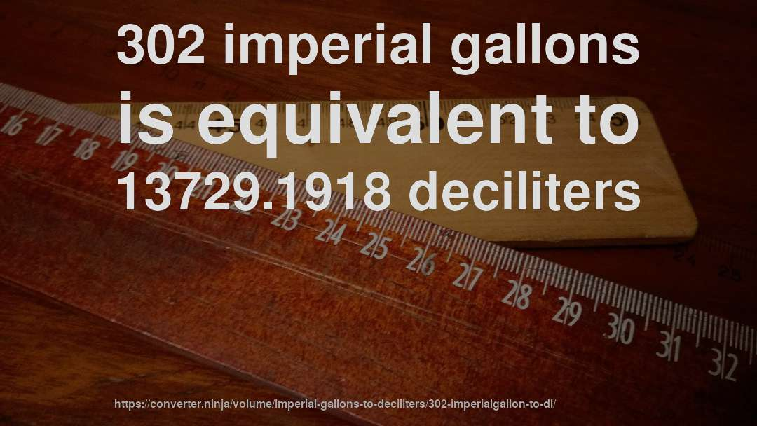 302 imperial gallons is equivalent to 13729.1918 deciliters