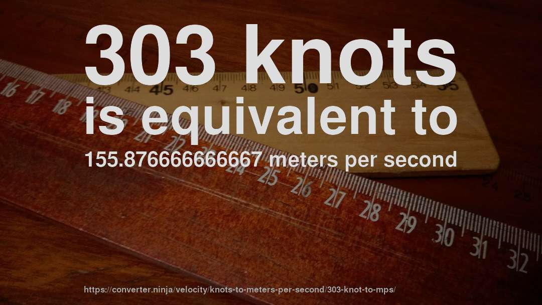 303 knots is equivalent to 155.876666666667 meters per second