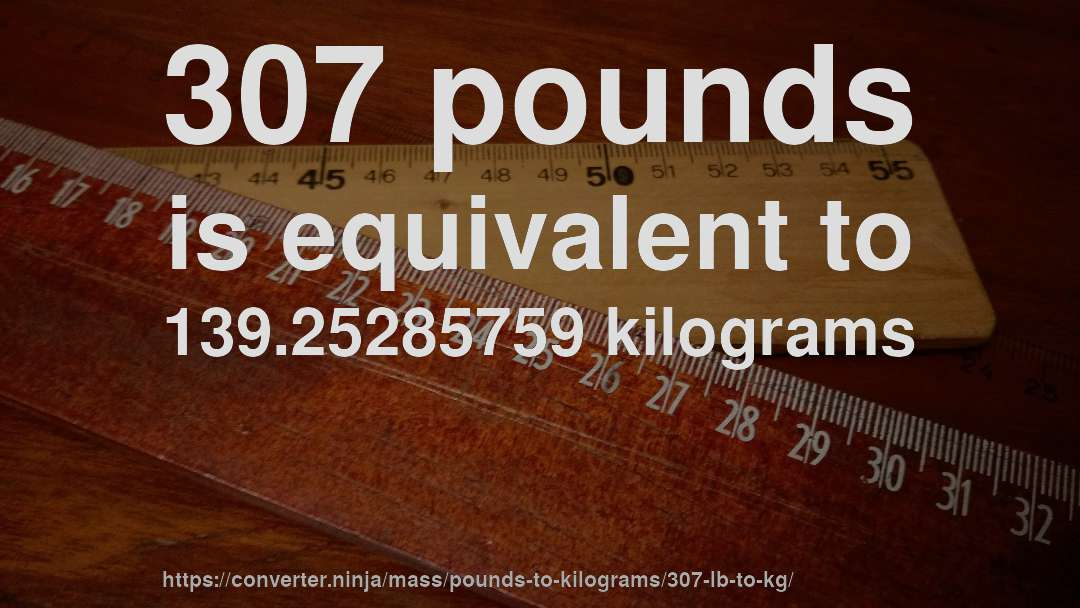307 pounds is equivalent to 139.25285759 kilograms