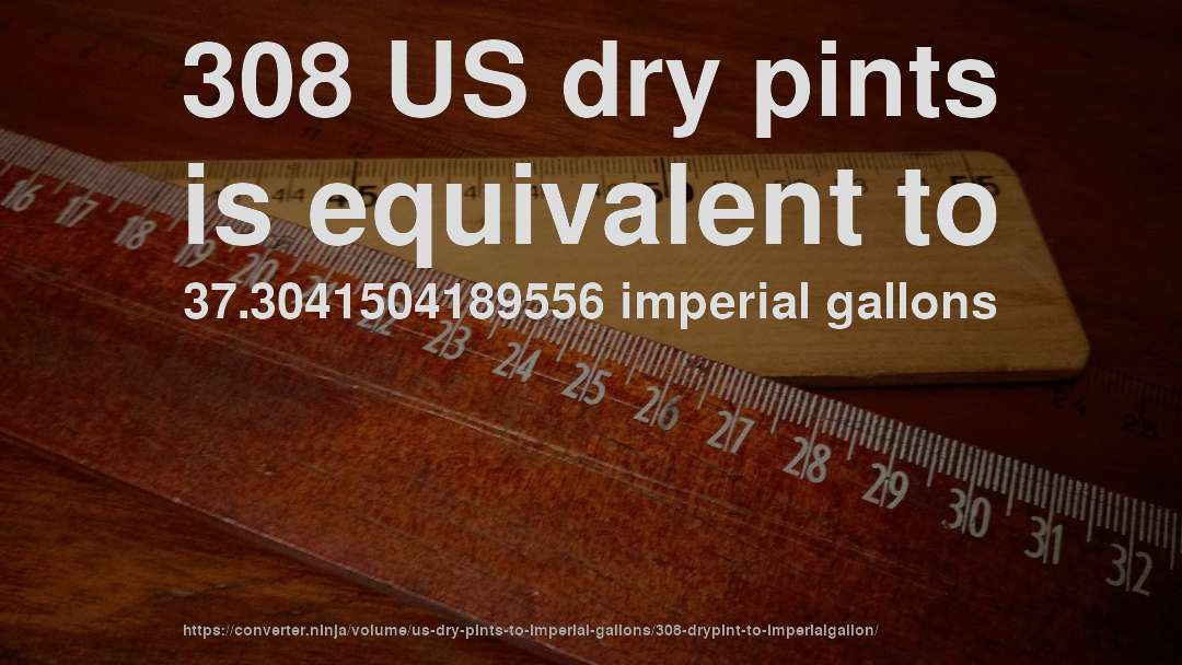 308 US dry pints is equivalent to 37.3041504189556 imperial gallons