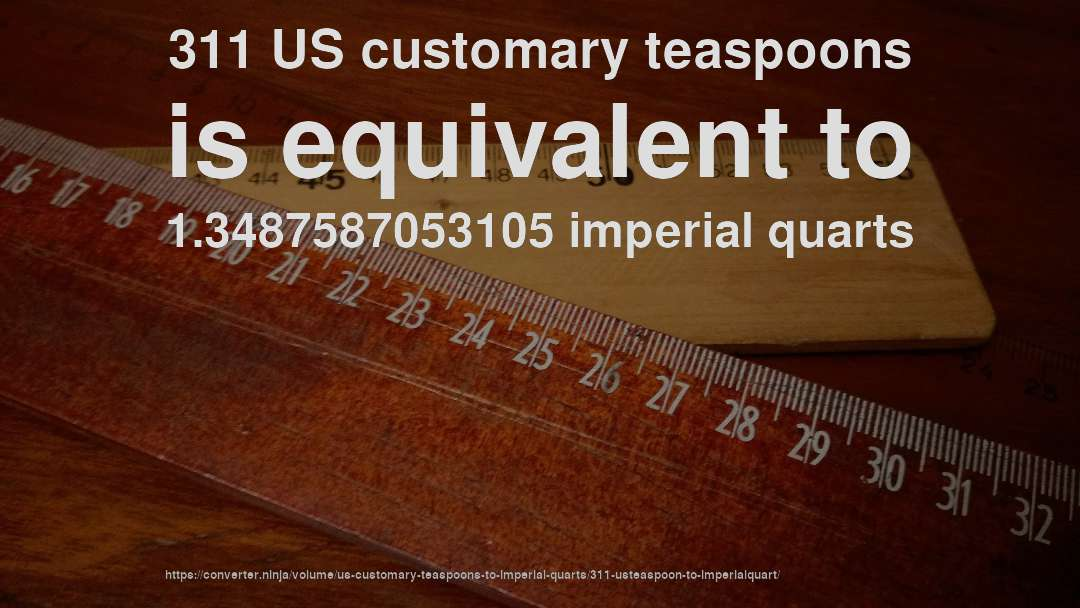 311 US customary teaspoons is equivalent to 1.3487587053105 imperial quarts