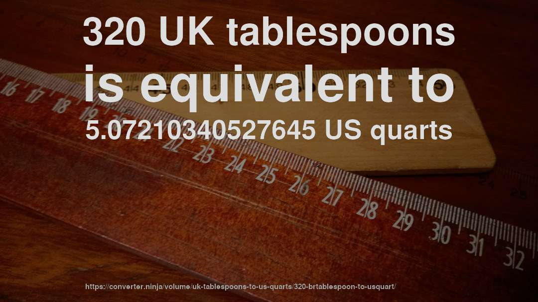 320 UK tablespoons is equivalent to 5.07210340527645 US quarts