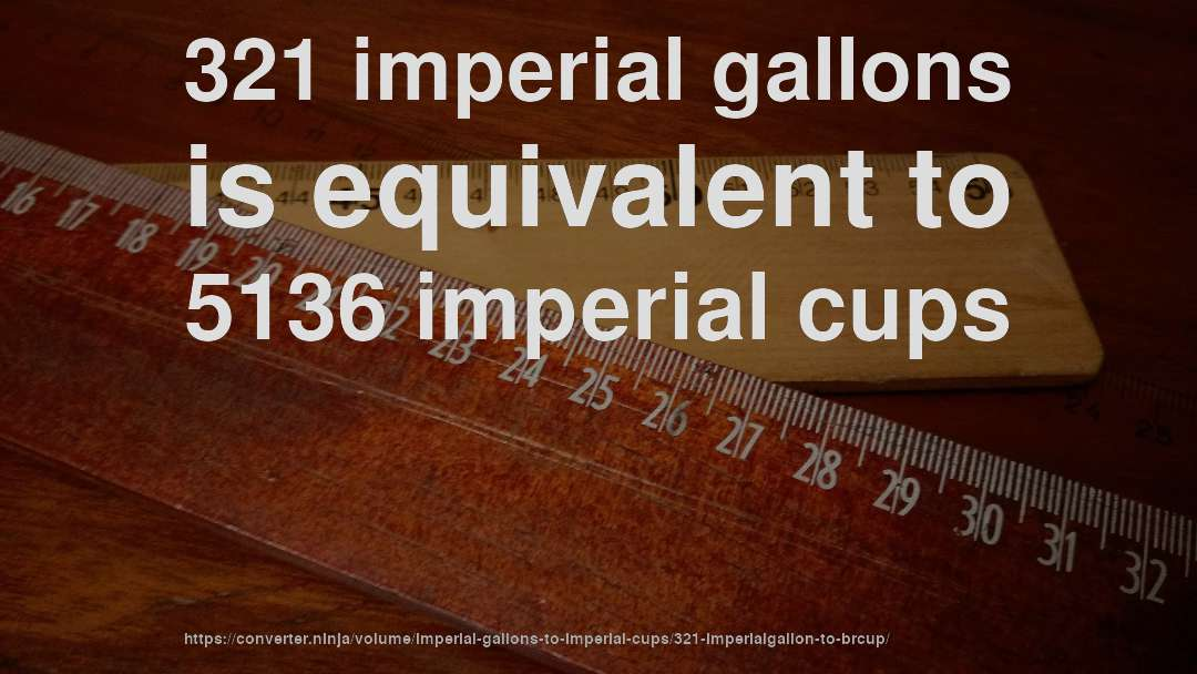 321 imperial gallons is equivalent to 5136 imperial cups