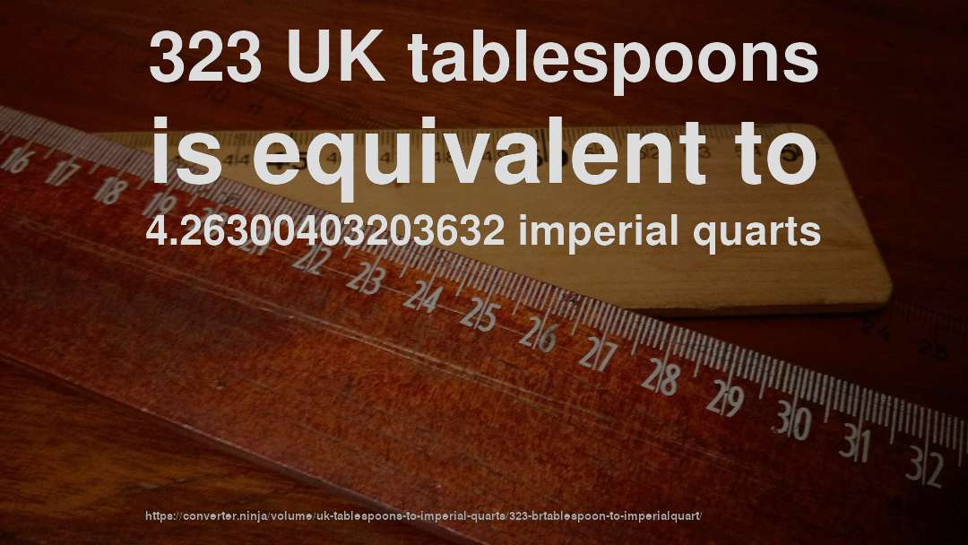 323 UK tablespoons is equivalent to 4.26300403203632 imperial quarts