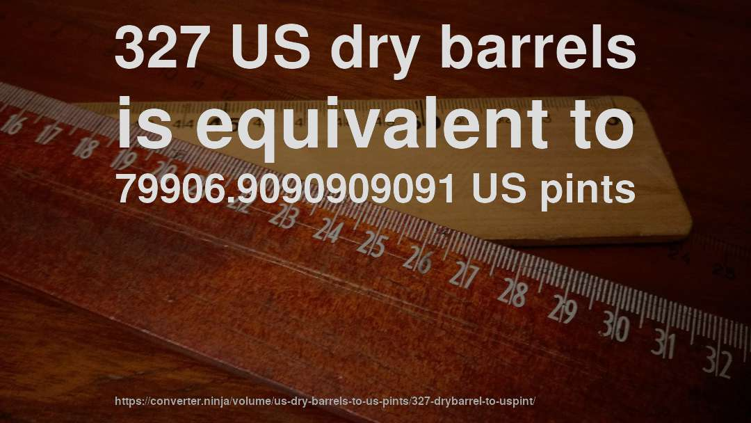 327 US dry barrels is equivalent to 79906.9090909091 US pints