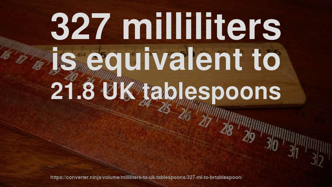 327 milliliters is equivalent to 21.8 UK tablespoons