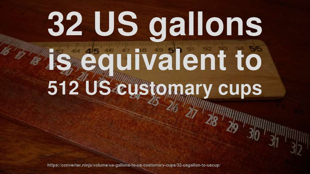32 US gallons is equivalent to 512 US customary cups