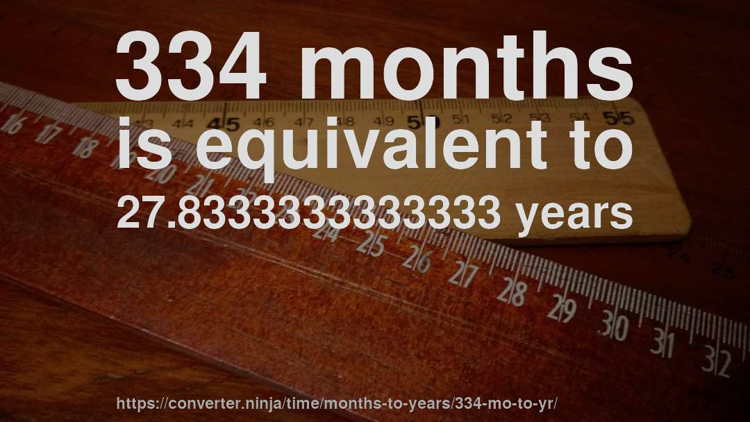 334 months is equivalent to 27.8333333333333 years