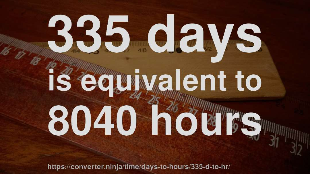 335 days is equivalent to 8040 hours