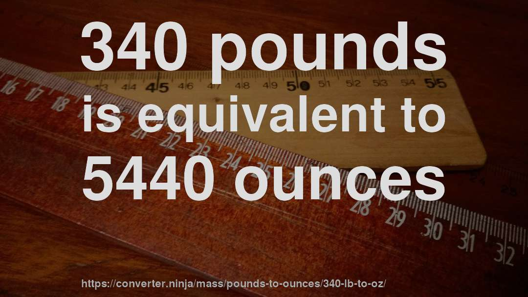 340 pounds is equivalent to 5440 ounces