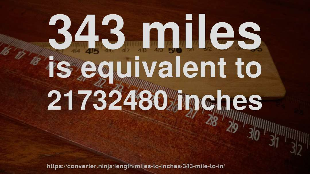 343 miles is equivalent to 21732480 inches