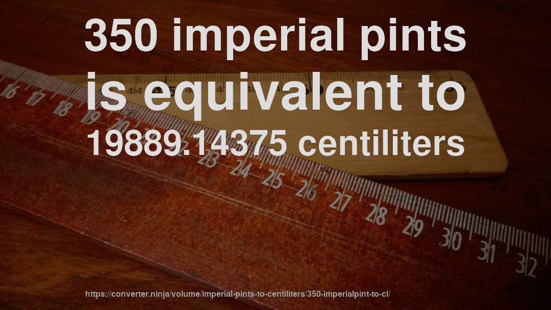 350 imperial pints is equivalent to 19889.14375 centiliters