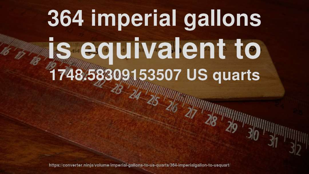 364 imperial gallons is equivalent to 1748.58309153507 US quarts