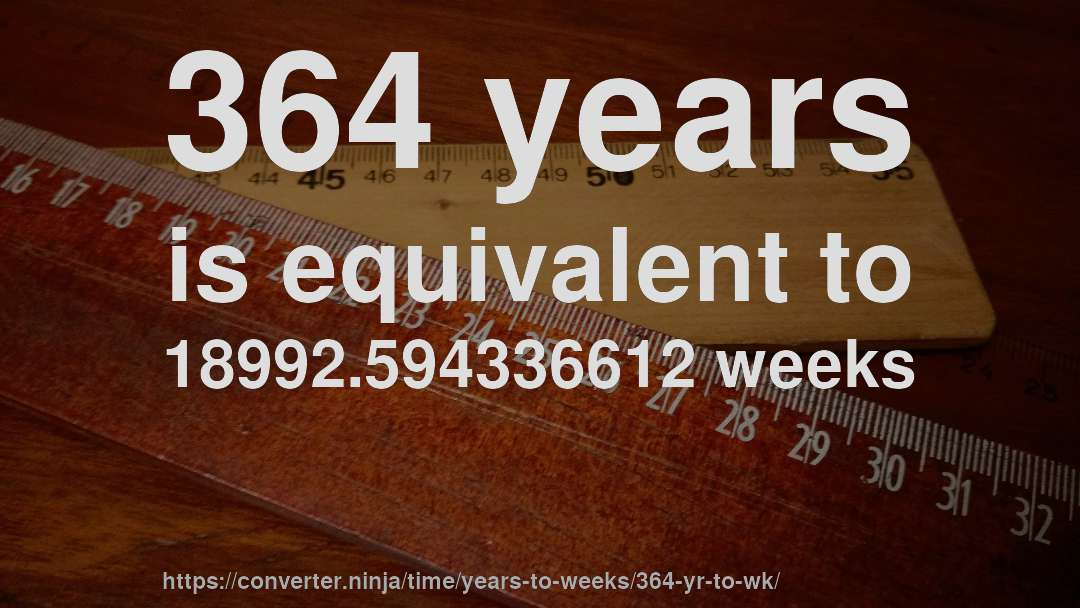 364 years is equivalent to 18992.594336612 weeks