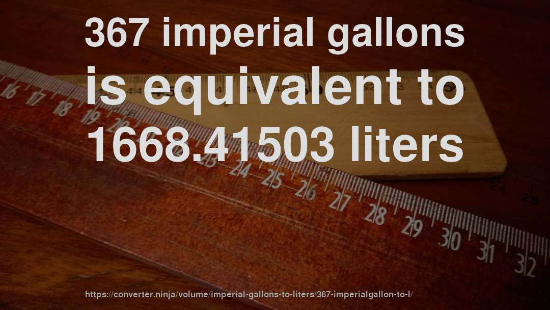 367 imperial gallons is equivalent to 1668.41503 liters