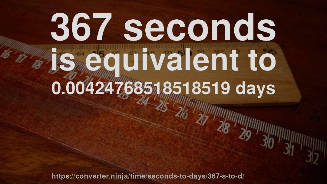 367 seconds is equivalent to 0.00424768518518519 days